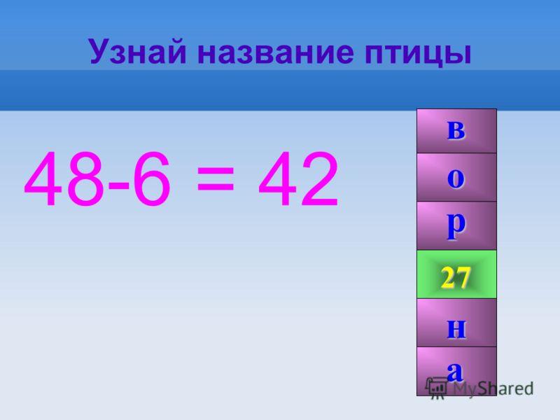 Узнай название птицы 48-6 = 42 42 99 27 р н о а в