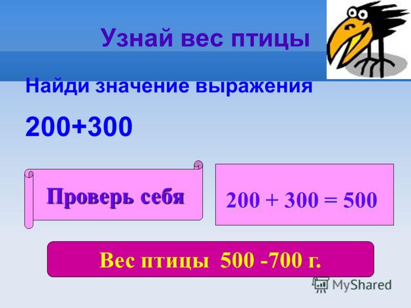 Узнай вес птицы Найди значение выражения 200+300 Проверь себя 200 + 300 = 500 Вес птицы 500 -700 г.