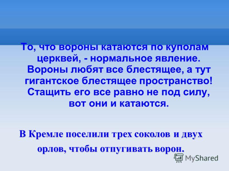 То, что вороны катаются по куполам церквей, - нормальное явление. Вороны любят все блестящее, а тут гигантское блестящее пространство! Стащить его все равно не под силу, вот они и катаются. В Кремле поселили трех соколов и двух орлов, чтобы отпугиват