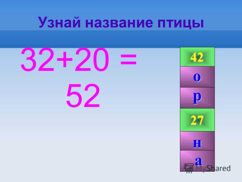 Узнай название птицы 32+20 = 52 42 99 27 52 р н о а