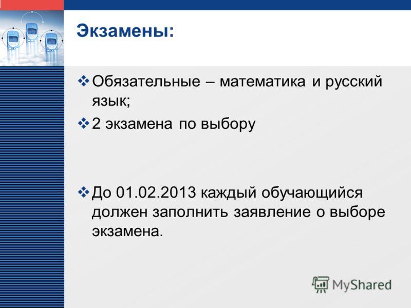 LOGO Экзамены: Обязательные – математика и русский язык; 2 экзамена по выбору До 01.02.2013 каждый обучающийся должен заполнить заявление о выборе экзамена.