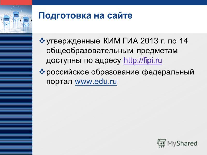LOGO Подготовка на сайте утвержденные КИМ ГИА 2013 г. по 14 общеобразовательным предметам доступны по адресу http://fipi.ruhttp://fipi.ru российское образование федеральный портал www.edu.ru