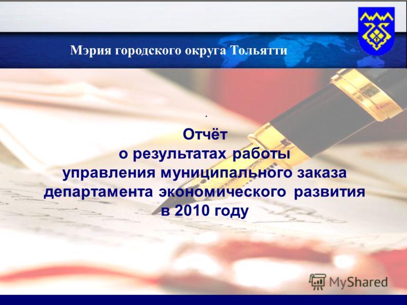 . Отчёт о результатах работы управления муниципального заказа департамента экономического развития в 2010 году татах Мэрия городского округа Тольятти
