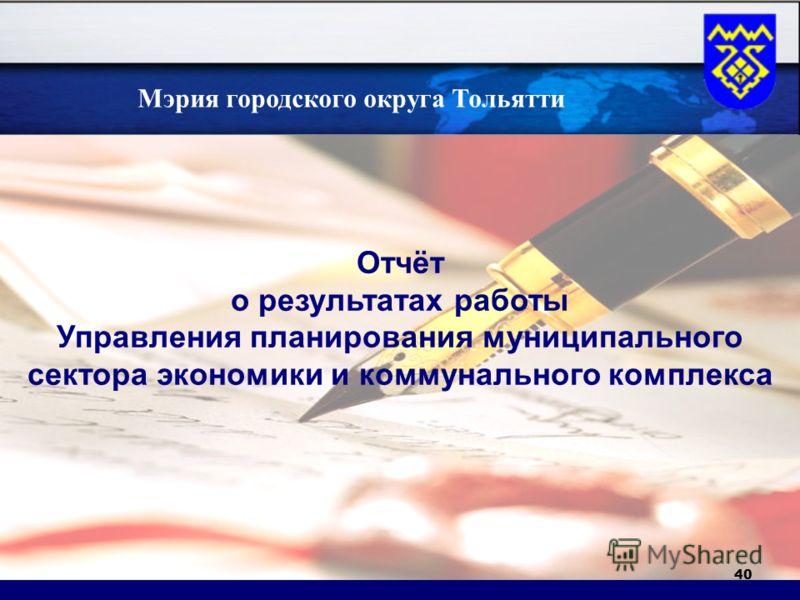 40 Отчёт о результатах работы Управления планирования муниципального сектора экономики и коммунального комплекса татах Мэрия городского округа Тольятти
