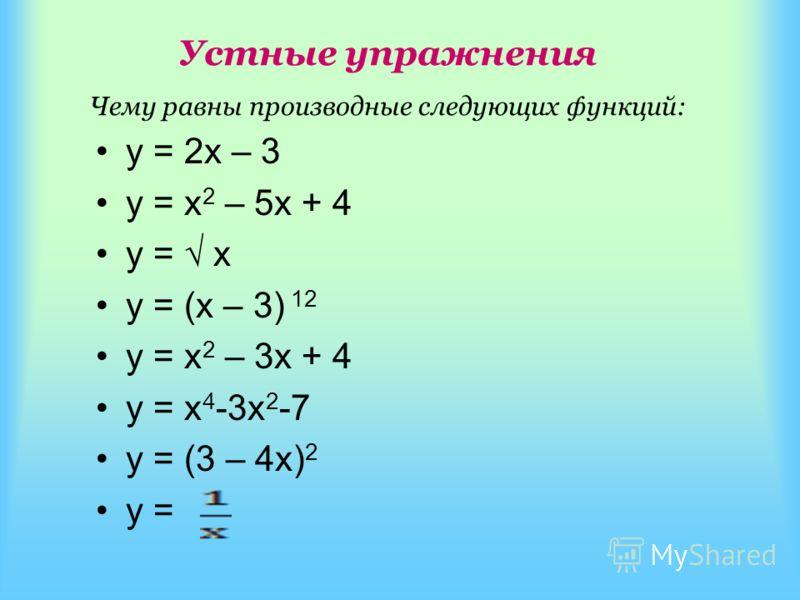 у = 2х – 3 у = х 2 – 5х + 4 у = х у = (х – 3) 12 у = х 2 – 3х + 4 у = x 4 -3x 2 -7 у = (3 – 4х) 2 у = Устные упражнения Чему равны производные следующих функций: