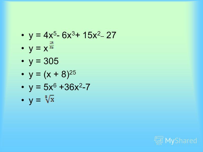 у = 4x 5 - 6x 3 + 15x 2_ 27 у = х у = 305 у = (х + 8) 25 у = 5х 6 +36x 2 -7 у =