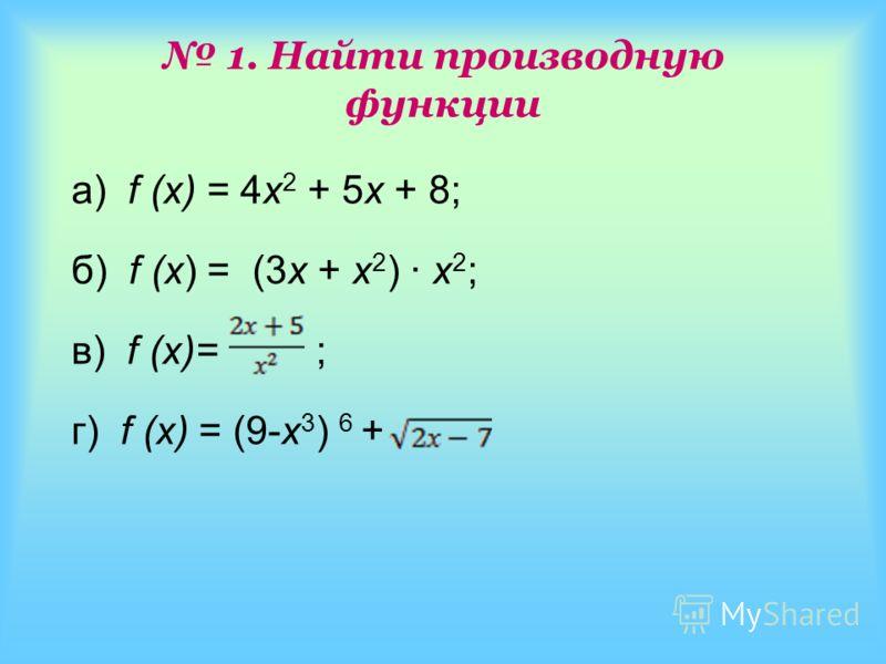 1. Найти производную функции а) f (x) = 4х 2 + 5х + 8; б) f (x) = (3x + x 2 ) · x 2 ; в) f (x)= ; г) f (x) = (9-х 3 ) 6 +