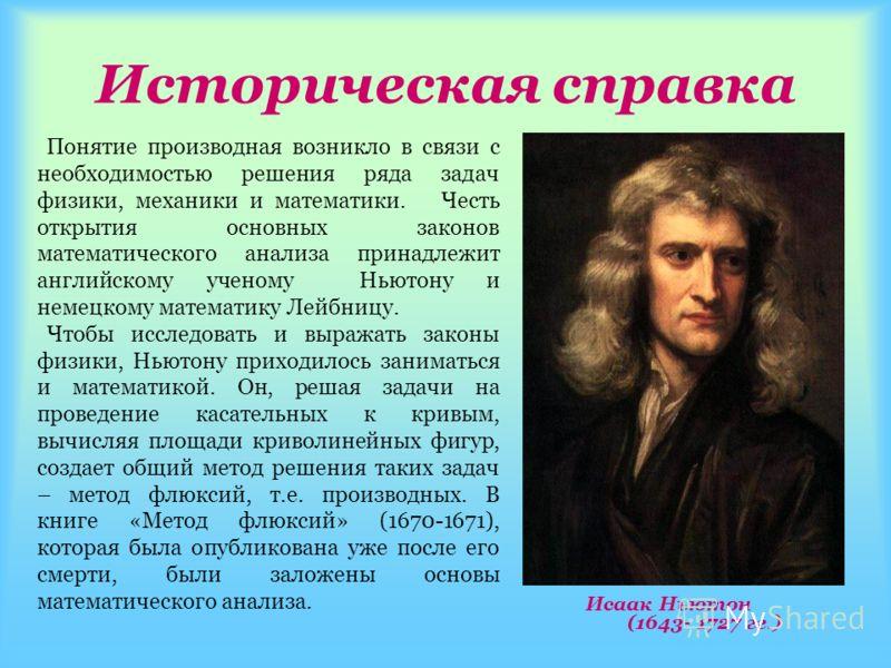 Историческая справка Понятие производная возникло в связи с необходимостью решения ряда задач физики, механики и математики. Честь открытия основных законов математического анализа принадлежит английскому ученому Ньютону и немецкому математику Лейбни