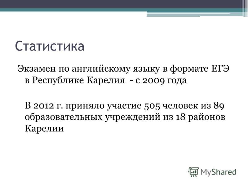 Статистика Экзамен по английскому языку в формате ЕГЭ в Республике Карелия - с 2009 года В 2012 г. приняло участие 505 человек из 89 образовательных учреждений из 18 районов Карелии