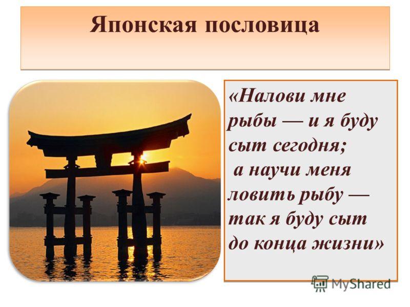 Японская пословица «Налови мне рыбы и я буду сыт сегодня; а научи меня ловить рыбу так я буду сыт до конца жизни» «Налови мне рыбы и я буду сыт сегодня; а научи меня ловить рыбу так я буду сыт до конца жизни»