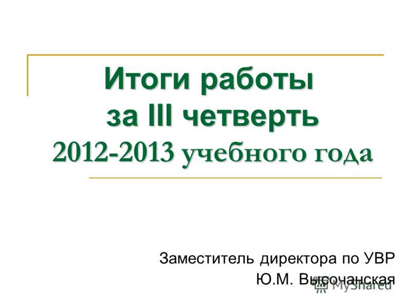 Итоги работы за III четверть 2012-2013 учебного года Заместитель директора по УВР Ю.М. Высочанская