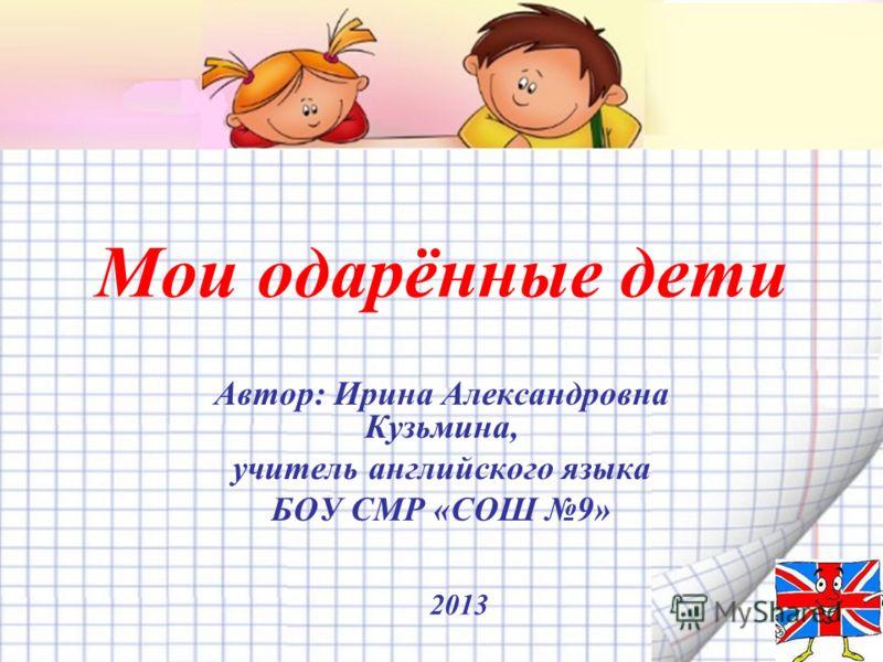 Мои одарённые дети Автор: Ирина Александровна Кузьмина, учитель английского языка БОУ СМР «СОШ 9» 2013