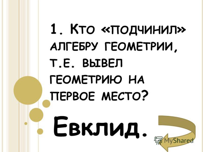 1. К ТО « ПОДЧИНИЛ » АЛГЕБРУ ГЕОМЕТРИИ, Т. Е. ВЫВЕЛ ГЕОМЕТРИЮ НА ПЕРВОЕ МЕСТО ? Евклид.