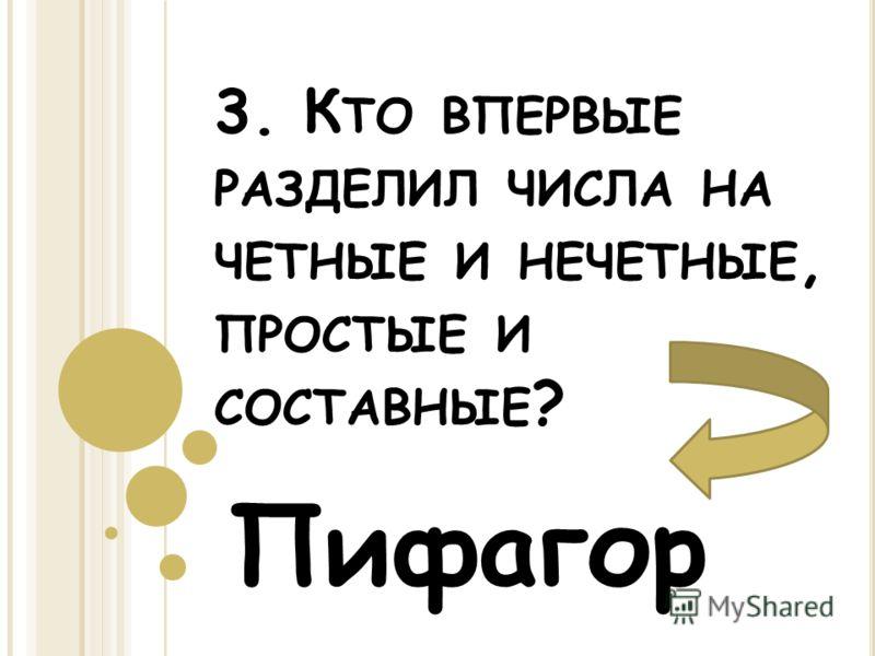 3. К ТО ВПЕРВЫЕ РАЗДЕЛИЛ ЧИСЛА НА ЧЕТНЫЕ И НЕЧЕТНЫЕ, ПРОСТЫЕ И СОСТАВНЫЕ ? Пифагор