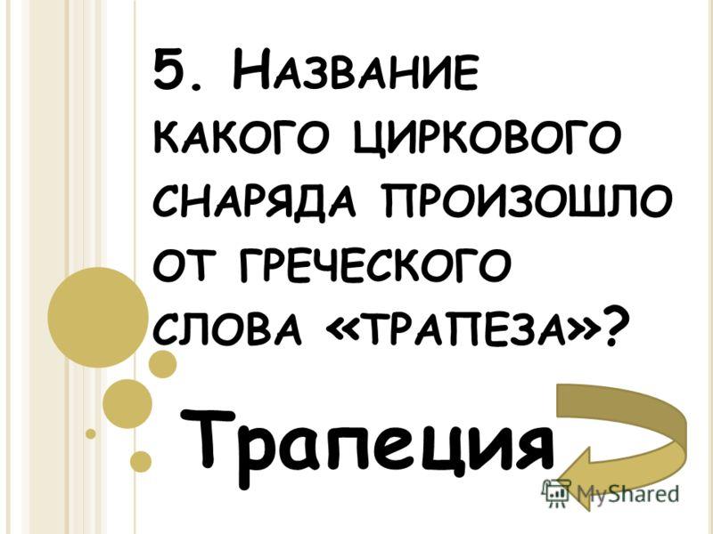 5. Н АЗВАНИЕ КАКОГО ЦИРКОВОГО СНАРЯДА ПРОИЗОШЛО ОТ ГРЕЧЕСКОГО СЛОВА « ТРАПЕЗА »? Трапеция