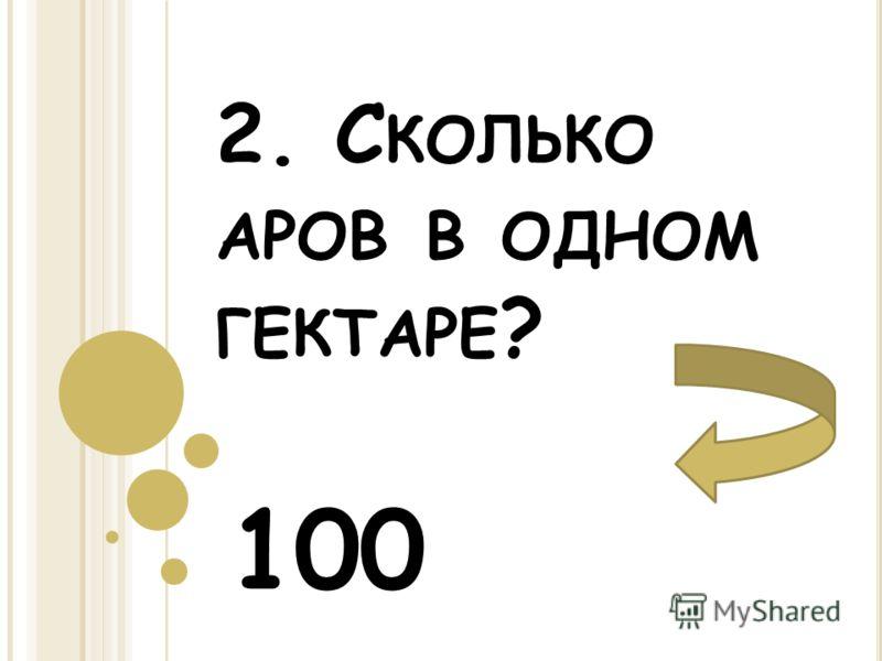 2. С КОЛЬКО АРОВ В ОДНОМ ГЕКТАРЕ ? 100