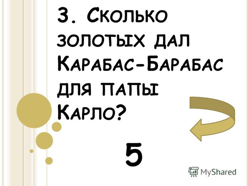 3. С КОЛЬКО ЗОЛОТЫХ ДАЛ К АРАБАС -Б АРАБАС ДЛЯ ПАПЫ К АРЛО ? 5