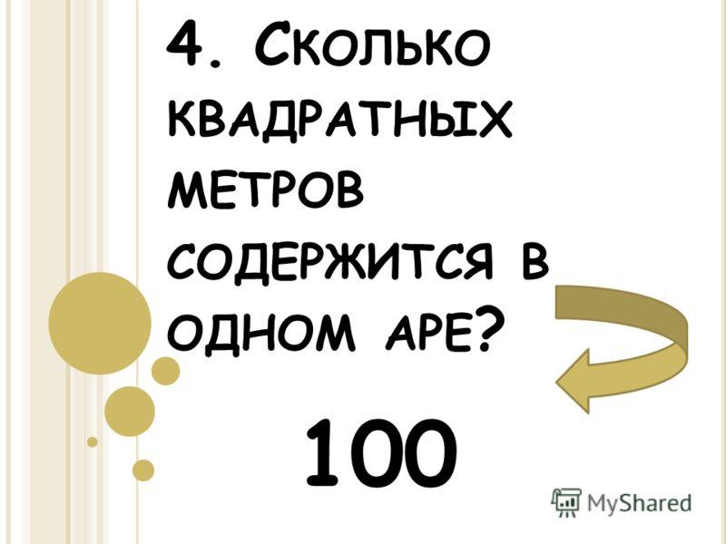 4. С КОЛЬКО КВАДРАТНЫХ МЕТРОВ СОДЕРЖИТСЯ В ОДНОМ АРЕ ? 100