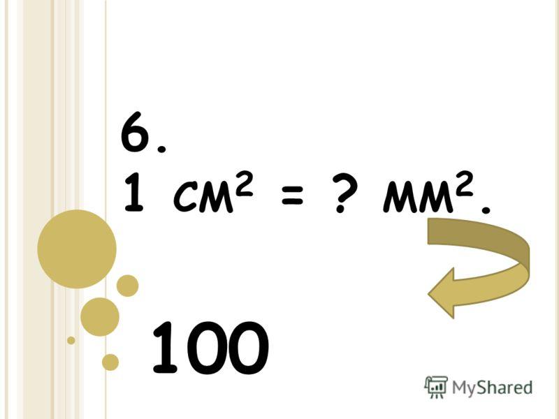 6. 1 СМ 2 = ? ММ 2. 100