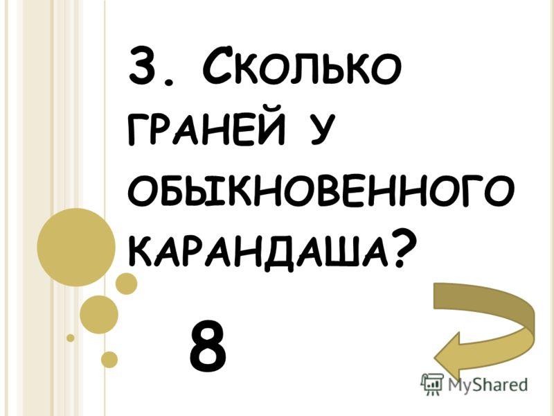 3. С КОЛЬКО ГРАНЕЙ У ОБЫКНОВЕННОГО КАРАНДАША ? 8