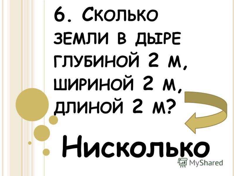 6. С КОЛЬКО ЗЕМЛИ В ДЫРЕ ГЛУБИНОЙ 2 М, ШИРИНОЙ 2 М, ДЛИНОЙ 2 М ? Нисколько