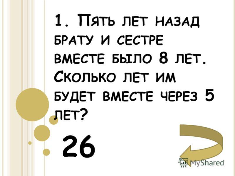 1. П ЯТЬ ЛЕТ НАЗАД БРАТУ И СЕСТРЕ ВМЕСТЕ БЫЛО 8 ЛЕТ. С КОЛЬКО ЛЕТ ИМ БУДЕТ ВМЕСТЕ ЧЕРЕЗ 5 ЛЕТ ? 26