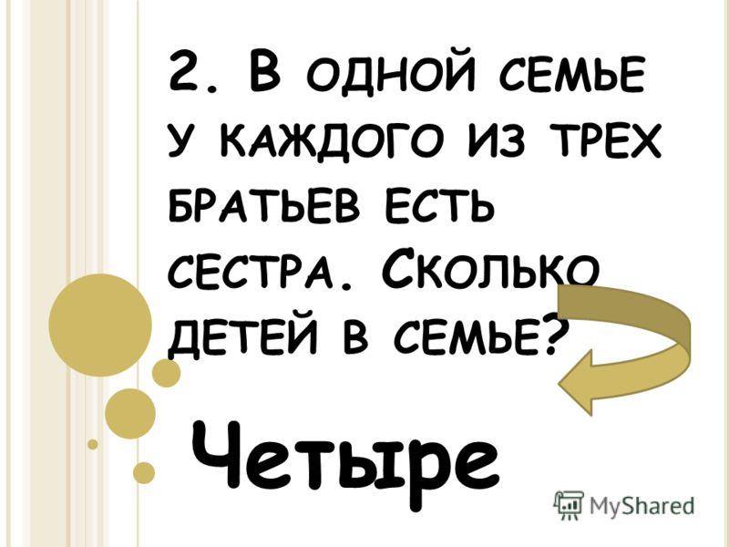 2. В ОДНОЙ СЕМЬЕ У КАЖДОГО ИЗ ТРЕХ БРАТЬЕВ ЕСТЬ СЕСТРА. С КОЛЬКО ДЕТЕЙ В СЕМЬЕ ? Четыре