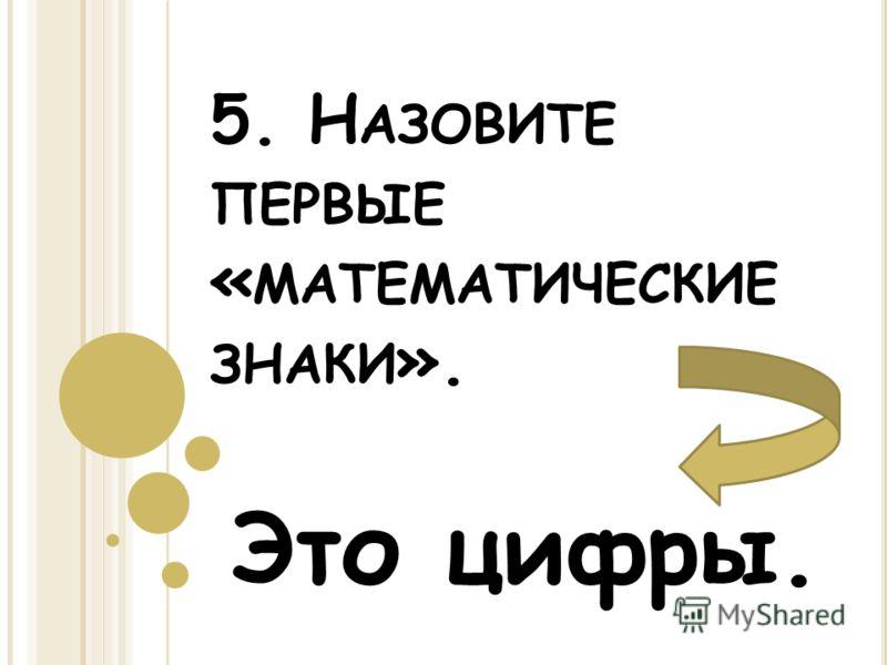 5. Н АЗОВИТЕ ПЕРВЫЕ « МАТЕМАТИЧЕСКИЕ ЗНАКИ ». Это цифры.