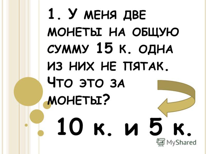 1. У МЕНЯ ДВЕ МОНЕТЫ НА ОБЩУЮ СУММУ 15 К. ОДНА ИЗ НИХ НЕ ПЯТАК. Ч ТО ЭТО ЗА МОНЕТЫ ? 10 к. и 5 к.