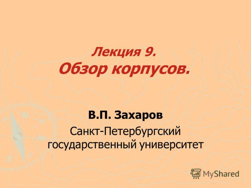 Лекция 9. Обзор корпусов. В.П. Захаров Санкт-Петербургский государственный университет