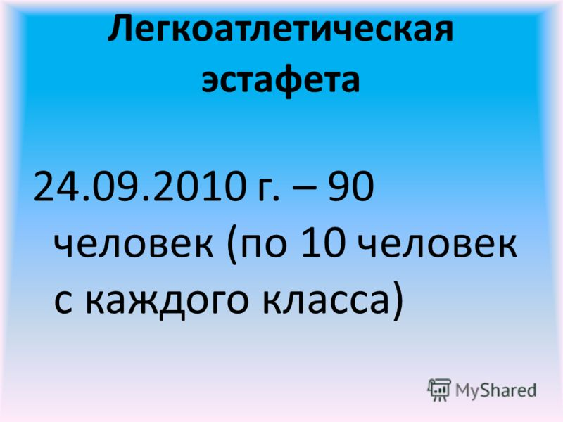 Легкоатлетическая эстафета 24.09.2010 г. – 90 человек (по 10 человек с каждого класса)