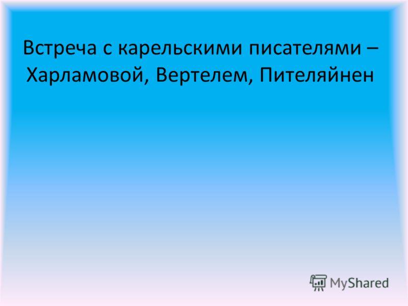 Встреча с карельскими писателями – Харламовой, Вертелем, Пителяйнен