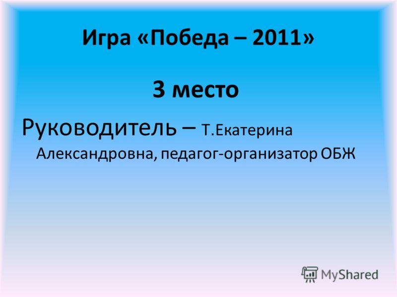 Игра «Победа – 2011» 3 место Руководитель – Т. Екатерина Александровна, педагог-организатор ОБЖ