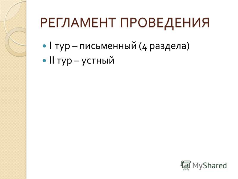 РЕГЛАМЕНТ ПРОВЕДЕНИЯ I тур – письменный (4 раздела ) II тур – устный