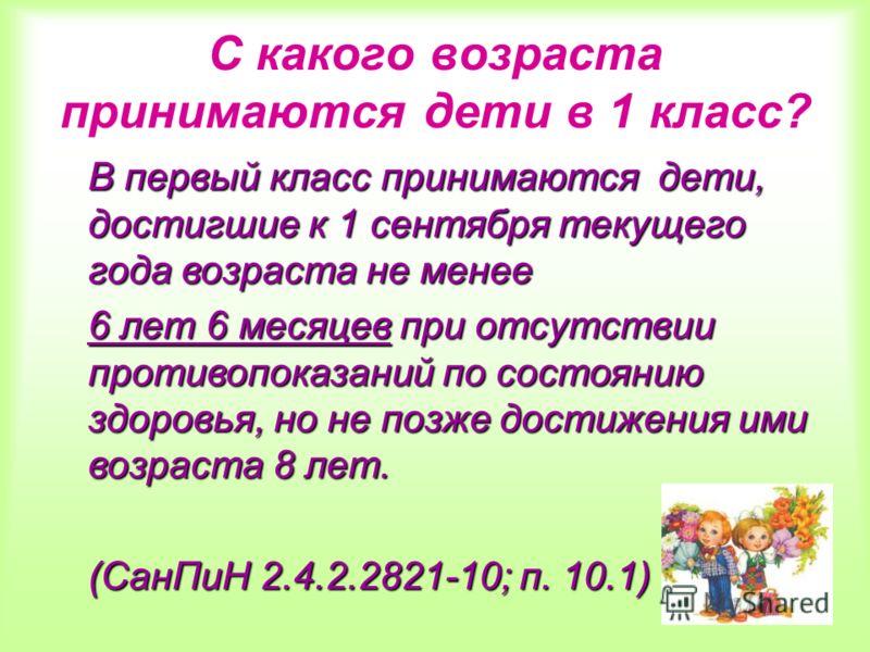 С какого возраста принимаются дети в 1 класс? В первый класс принимаются дети, достигшие к 1 сентября текущего года возраста не менее 6 лет 6 месяцев при отсутствии противопоказаний по состоянию здоровья, но не позже достижения ими возраста 8 лет. (С