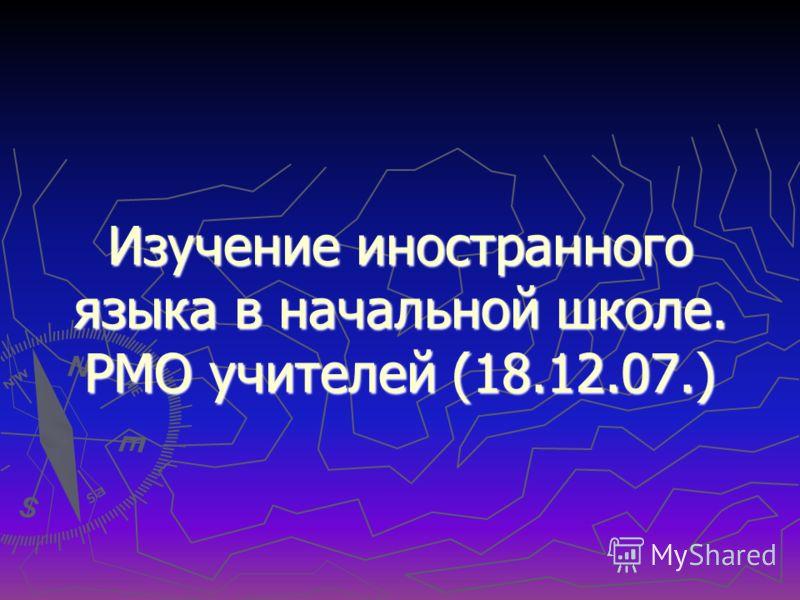 Изучение иностранного языка в начальной школе. РМО учителей (18.12.07.)