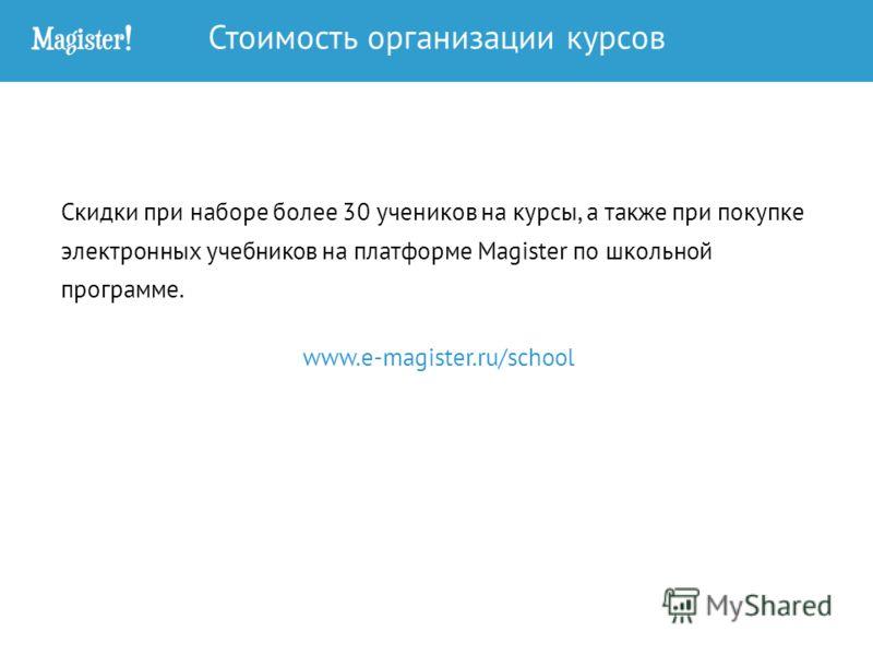 Скидки при наборе более 30 учеников на курсы, а также при покупке электронных учебников на платформе Magister по школьной программе. www.e-magister.ru/school Стоимость организации курсов