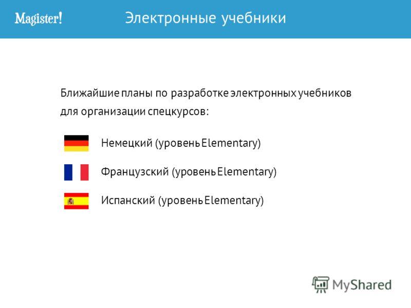 Ближайшие планы по разработке электронных учебников для организации спецкурсов: Немецкий (уровень Elementary) Французский (уровень Elementary) Испанский (уровень Elementary) Электронные учебники