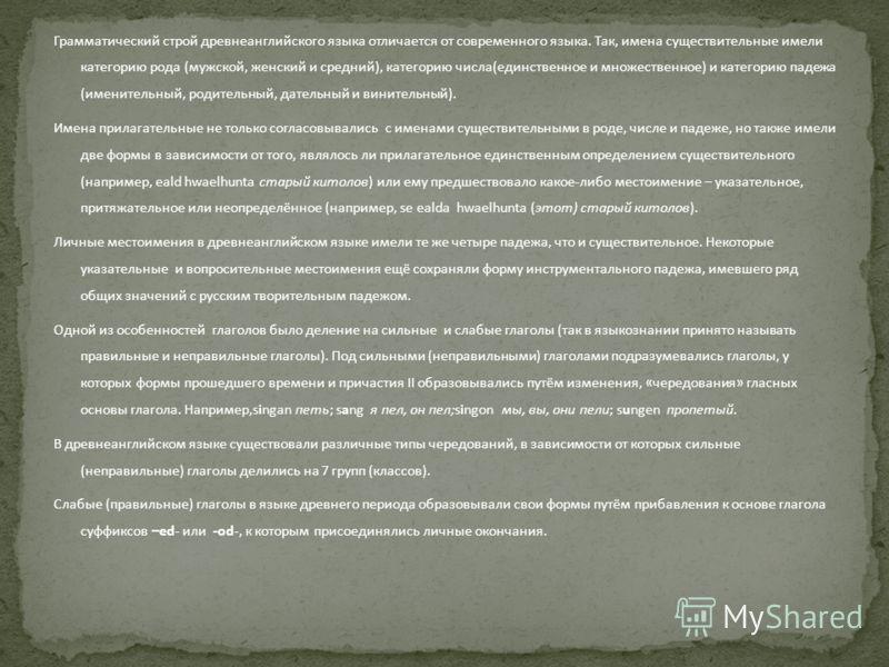 Грамматический строй древнеанглийского языка отличается от современного языка. Так, имена существительные имели категорию рода (мужской, женский и средний), категорию числа(единственное и множественное) и категорию падежа (именительный, родительный,