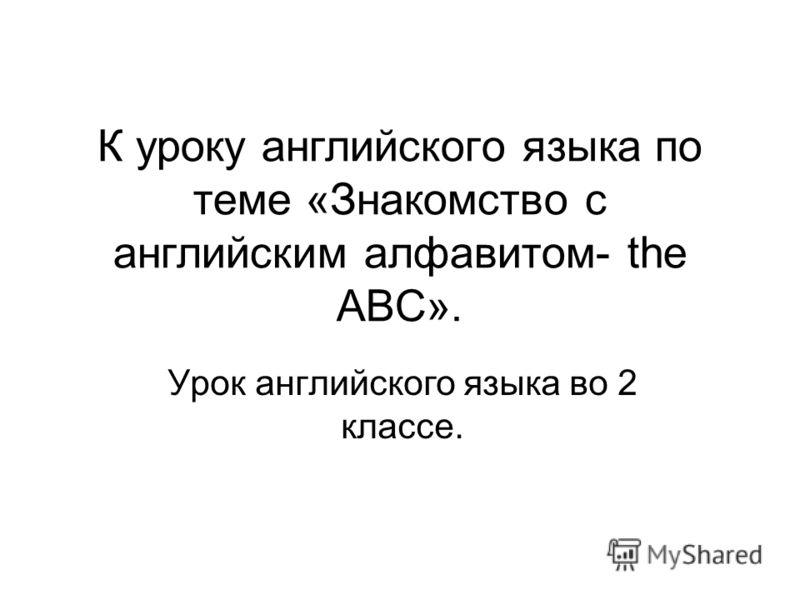 К уроку английского языка по теме «Знакомство с английским алфавитом- the ABC». Урок английского языка во 2 классе.