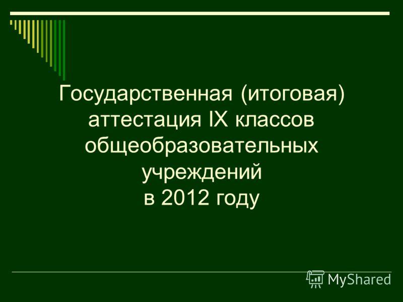 Государственная (итоговая) аттестация IX классов общеобразовательных учреждений в 2012 году
