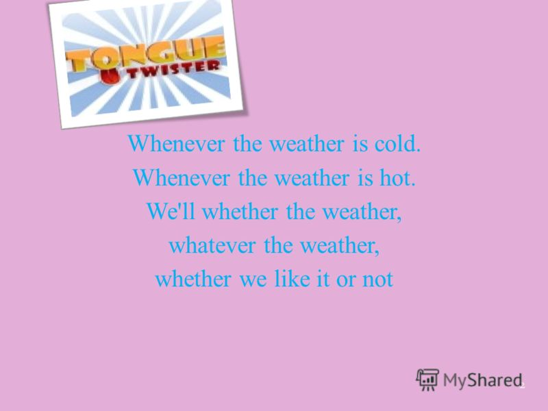Whenever the weather is cold. Whenever the weather is hot. We'll whether the weather, whatever the weather, whether we like it or not 2