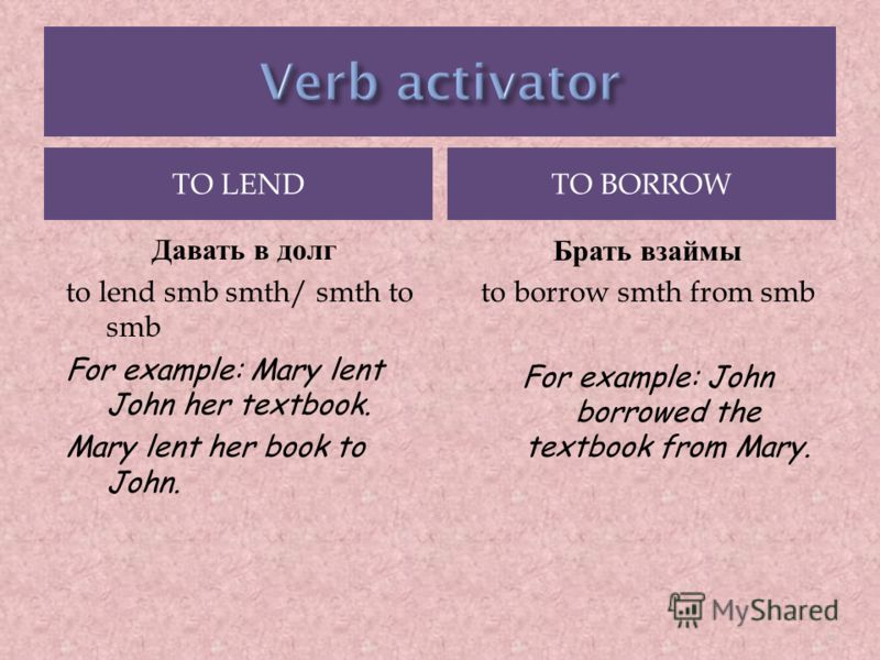 TO LENDTO BORROW Давать в долг to lend smb smth/ smth to smb For example: Mary lent John her textbook. Mary lent her book to John. Брать взаймы to borrow smth from smb For example: John borrowed the textbook from Mary. 9