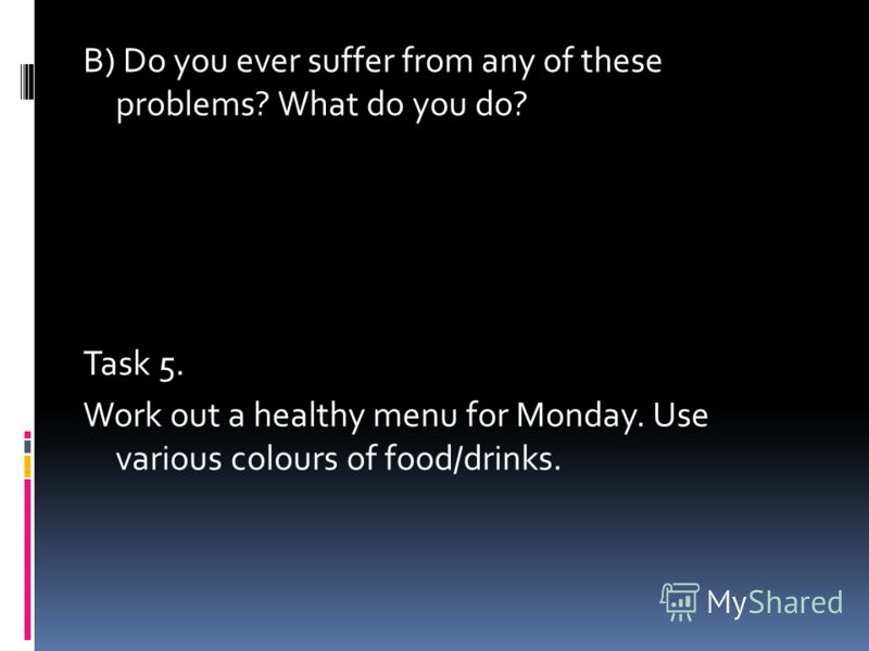 B) Do you ever suffer from any of these problems? What do you do? Task 5. Work out a healthy menu for Monday. Use various colours of food/drinks.