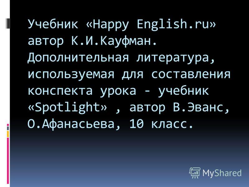 Учебник «Happy English.ru» автор К.И.Кауфман. Дополнительная литература, используемая для составления конспекта урока - учебник «Spotlight», автор В.Эванс, О.Афанасьева, 10 класс.