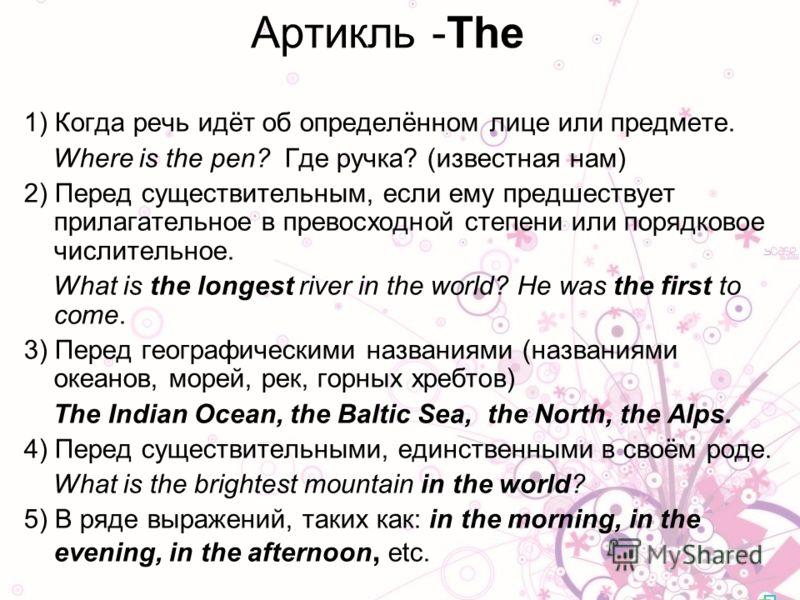 1) Когда речь идёт об определённом лице или предмете. Where is the pen? Где ручка? (известная нам) 2) Перед существительным, если ему предшествует прилагательное в превосходной степени или порядковое числительное. What is the longest river in the wor