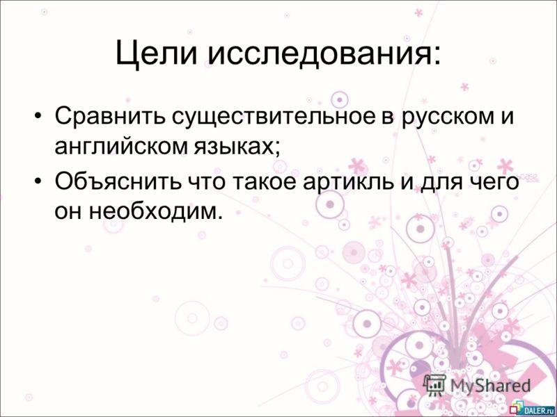 Цели исследования: Сравнить существительное в русском и английском языках; Объяснить что такое артикль и для чего он необходим.