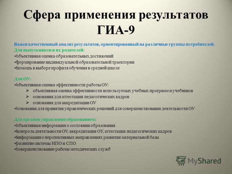 Сфера применения результатов ГИА-9 Важен качественный анализ результатов, ориентированный на различные группы потребителей. Для выпускников и их родителей: объективная оценка образовательных достижений формирование индивидуальной образовательной трае