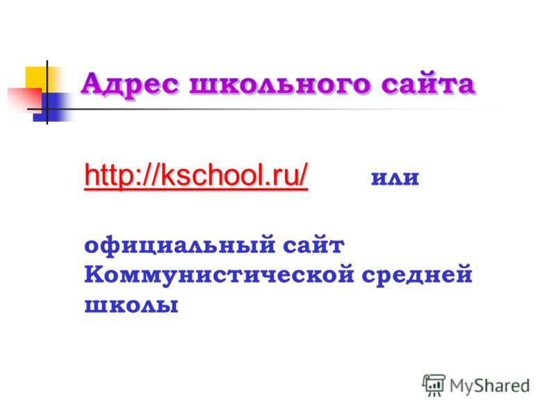 http://kschool.ru/http://kschool.ru/ http://kschool.ru/ или http://kschool.ru/ официальный сайт Коммунистической средней школы