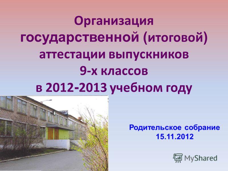 Организация государственной ( итоговой ) аттестации выпускников 9-х классов в 2012 - 2013 учебном году Родительское собрание 15.11.2012